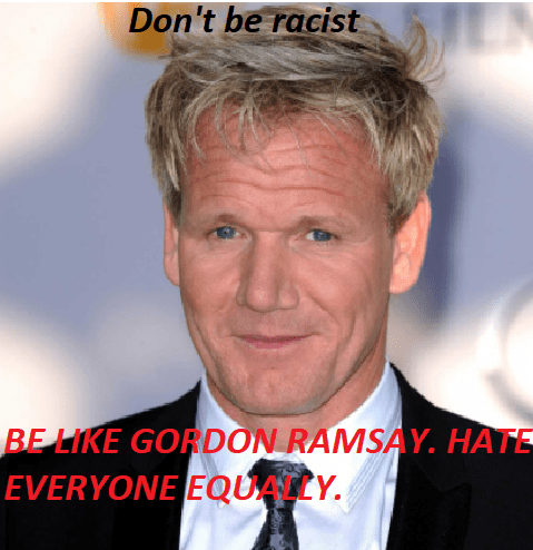 Don't be racist. Be like Gordon Ramsay. Hate everyone equally.