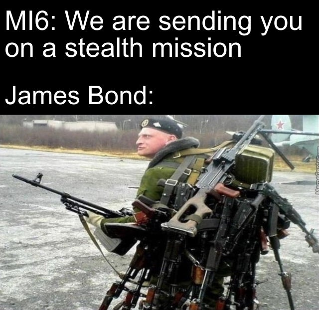 M16: We are sending you on a stealth mission. James Bond: