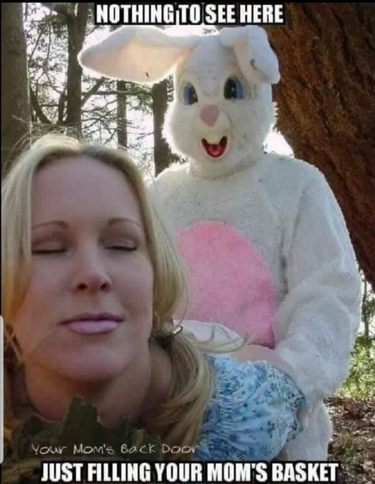 Easter bunny fucking your mom.