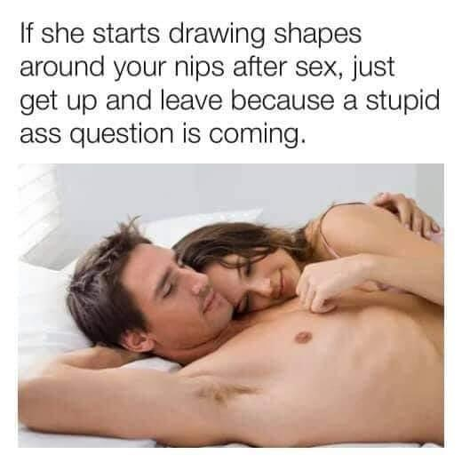 If she starts drawing shapes around your nips after sex, just get up and leave because a stupid-ass question is coming.