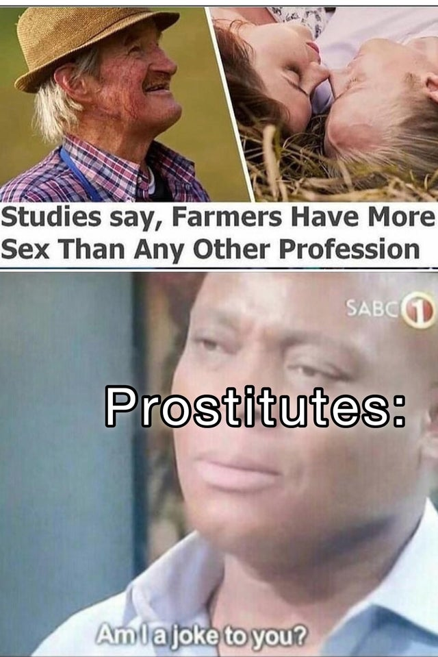 Studies say, farmers have more sex than any other profession. Prostitutes: Am I a joke to you?