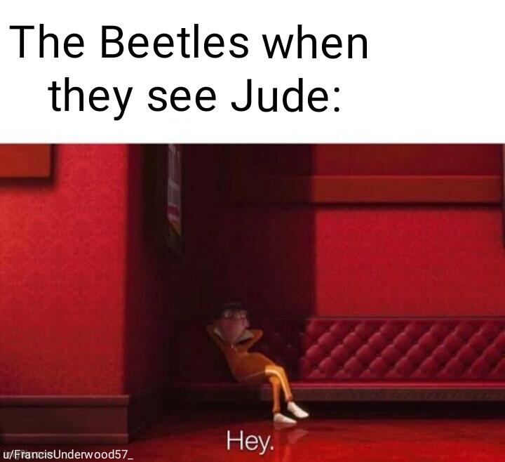 The Beetles when they see Jude: Hey!