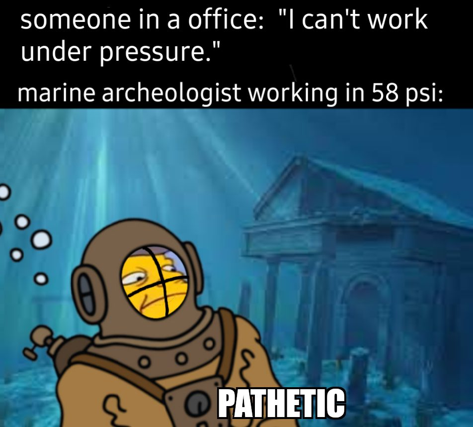 Someone in an office: I can't work under pressure. Marine archeologist working in 58 psi. Pathetic.