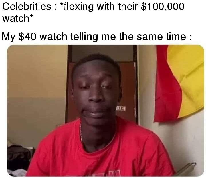 Celebrities: Flexing with their $100,000 watch. My $40 watch telling me the same time.