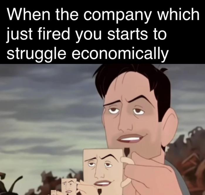 When the company which just fired you starts to struggle economically.