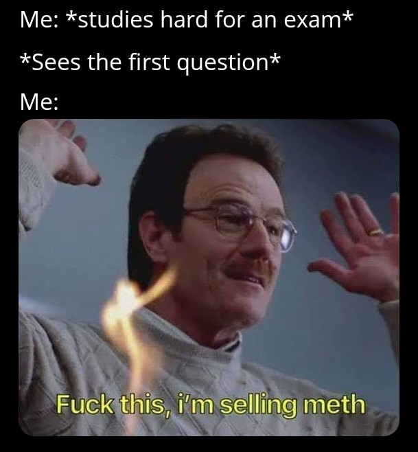 Studies hard for an exam. Sees the first question. Fuck this, I'm selling meth.