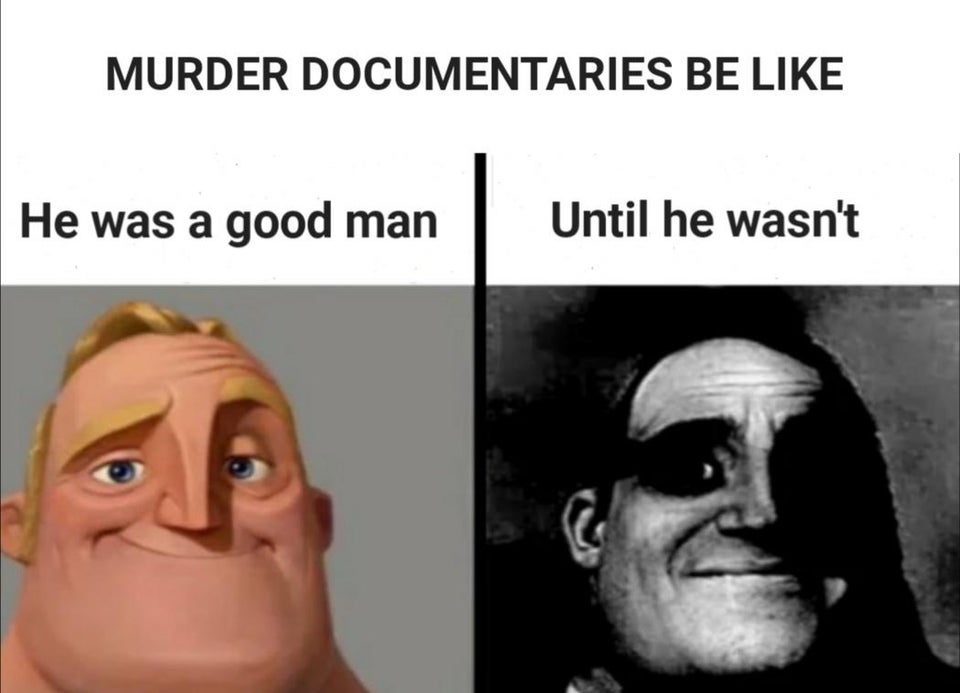 Murder documentaries are like. He was a good man. Until he wasn't.