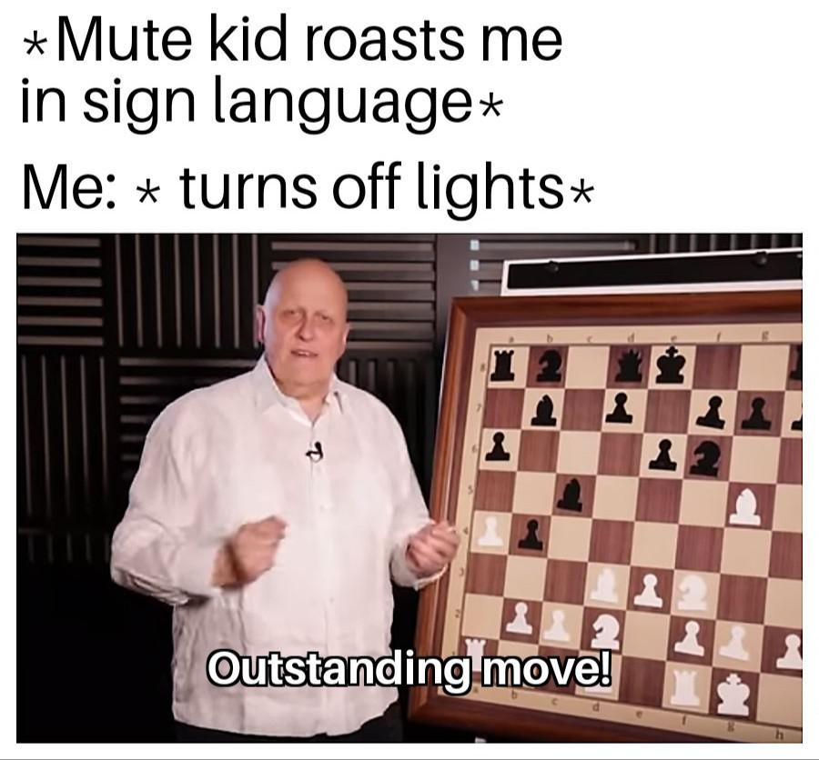 Mute kid roasts me in sign language. Me: Turns off lights.