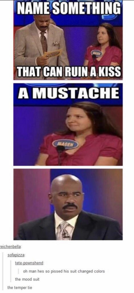 Name something that can ruin a kiss.  A mustache.