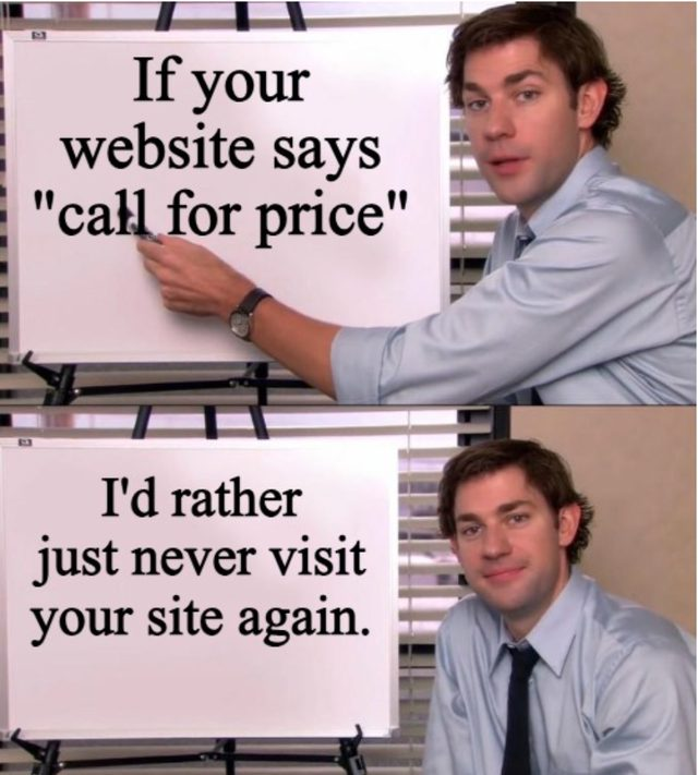"""If your website says """"call for price"""". I'd rather just never visit your site again."""