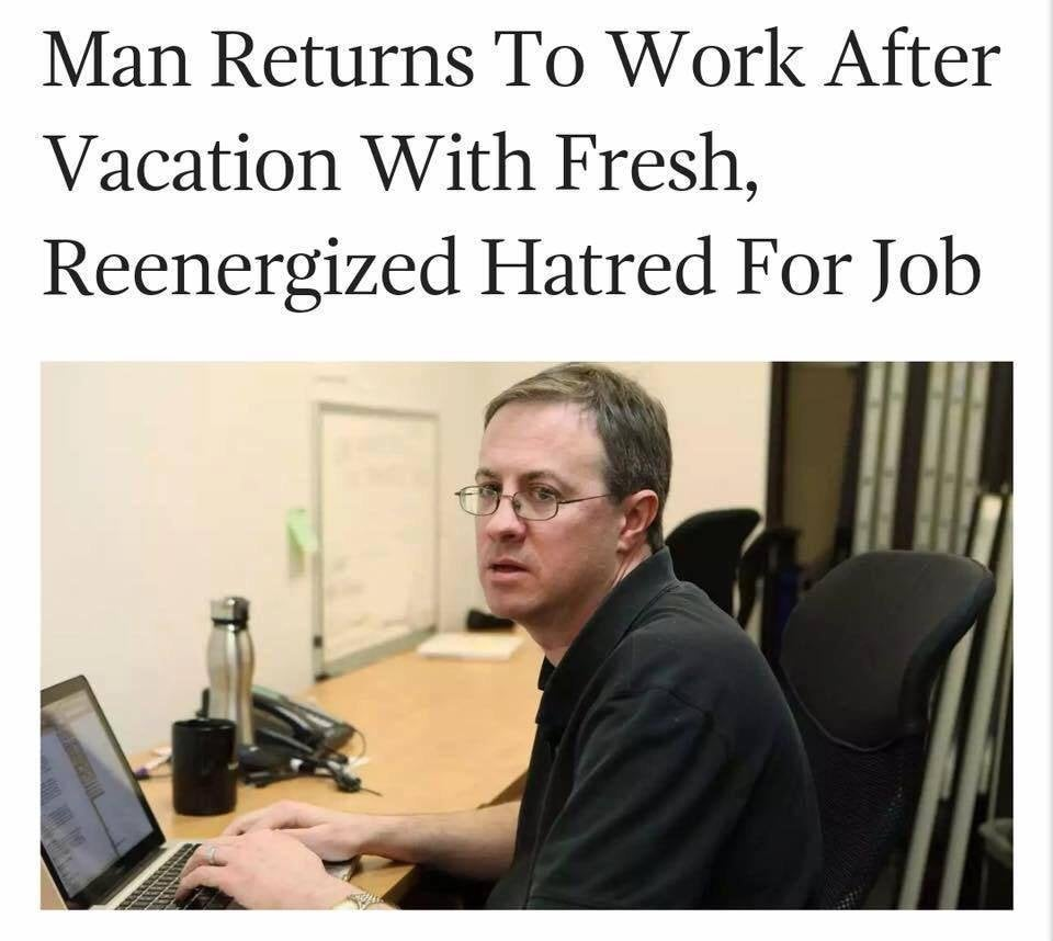 Man returns to work after vacation with fresh, reenergized hatred for job.