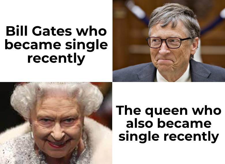 Bill Gates who became single recently. The queen who also became single recently.