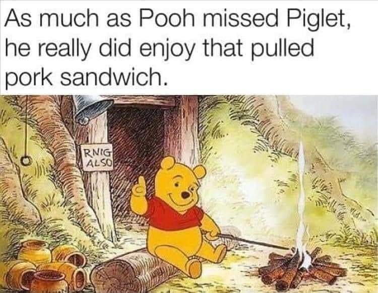 As much as Pooh missed Piglet, he really did enjoy that pulled pork sandwich.