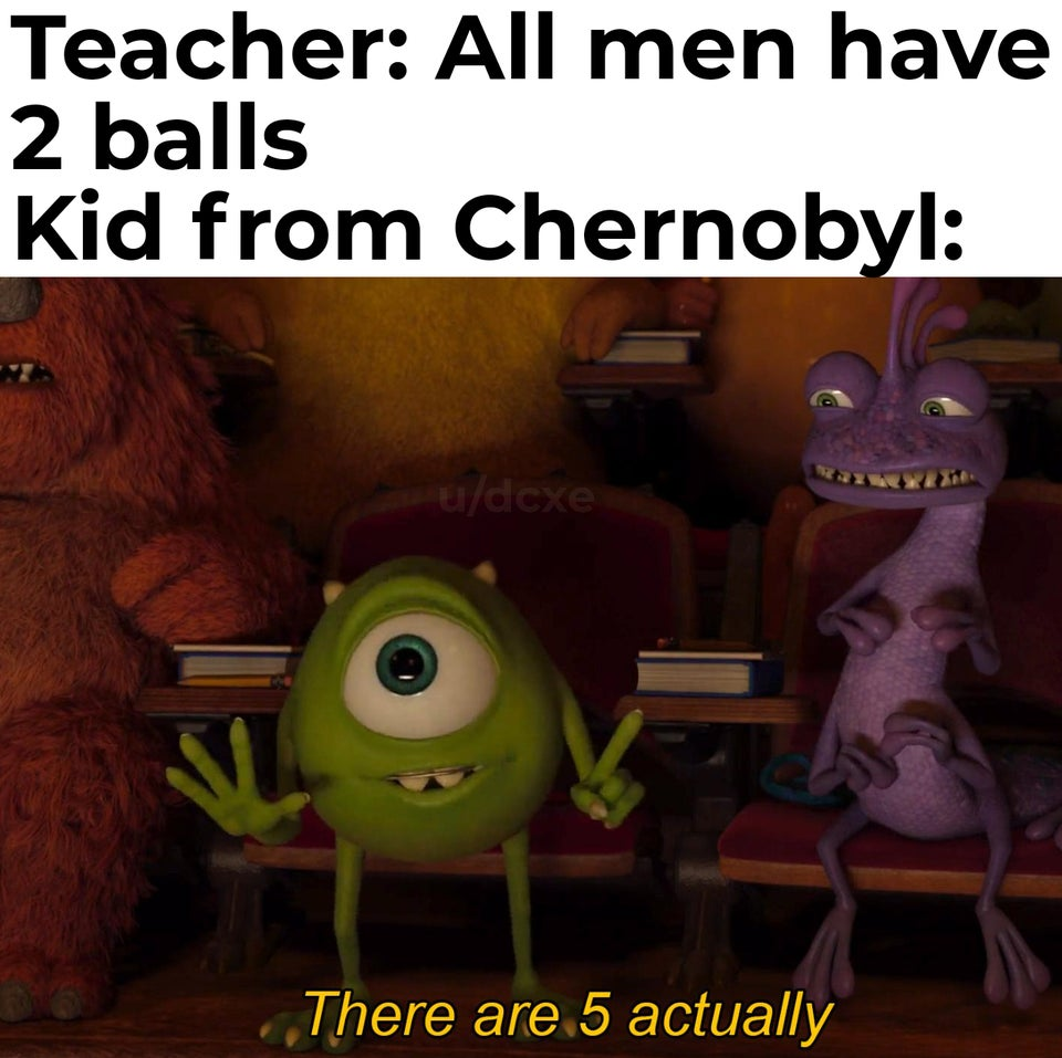 All men have 2 balls. Kids from Chernobyl: There are 5 actually
